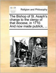 The Bishop of St. Asaph's charge to the clergy of that diocese, in 1710. And now made publick, ... - See Notes Multiple Contributors