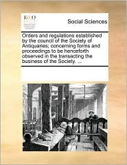 Orders and regulations established by the council of the Society of Antiquaries; concerning forms and proceedings to be henceforth observed in the transacting the business of the Society. ... - See Notes Multiple Contributors