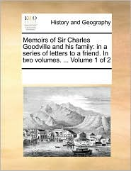 Memoirs of Sir Charles Goodville and his family: in a series of letters to a friend. In two volumes. ... Volume 1 of 2 - See Notes Multiple Contributors