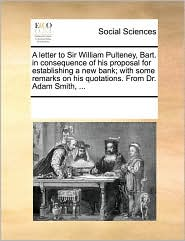 A letter to Sir William Pulteney, Bart. in consequence of his proposal for establishing a new bank; with some remarks on his quotations. From Dr. Adam Smith, ... - See Notes Multiple Contributors
