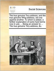 The True Genuine Tory-Address, and the True Genuine Whig-Address, Set One Against Another. to Which Is Added, a Farther Explanation of Some Hard Terms
