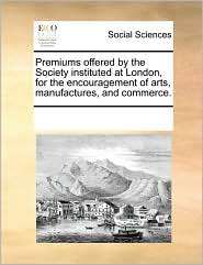 Premiums offered by the Society instituted at London, for the encouragement of arts, manufactures, and commerce. - See Notes Multiple Contributors