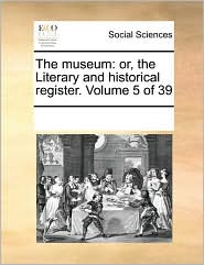 The museum: or, the Literary and historical register. Volume 5 of 39 - See Notes Multiple Contributors
