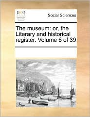 The museum: or, the Literary and historical register. Volume 6 of 39 - See Notes Multiple Contributors