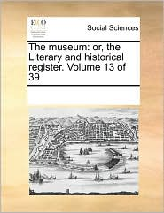 The museum: or, the Literary and historical register. Volume 13 of 39 - See Notes Multiple Contributors