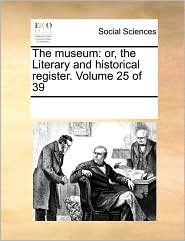 The museum: or, the Literary and historical register. Volume 25 of 39 - See Notes Multiple Contributors