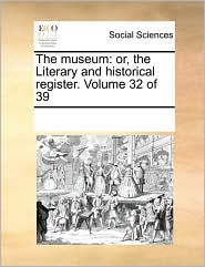 The museum: or, the Literary and historical register. Volume 32 of 39 - See Notes Multiple Contributors