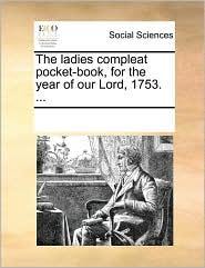 The ladies compleat pocket-book, for the year of our Lord, 1753. ... - See Notes Multiple Contributors