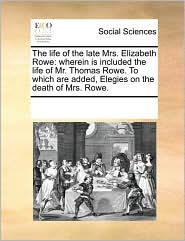 The life of the late Mrs. Elizabeth Rowe: wherein is included the life of Mr. Thomas Rowe. To which are added, Elegies on the death of Mrs. Rowe. - See Notes Multiple Contributors