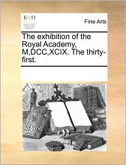 The Exhibition Of The Royal Academy, M,dcc,xcix. The Thirty-first.