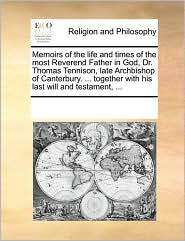Memoirs of the life and times of the most Reverend Father in God, Dr. Thomas Tennison, late Archbishop of Canterbury. ... together with his last will and testament, ... - See Notes Multiple Contributors