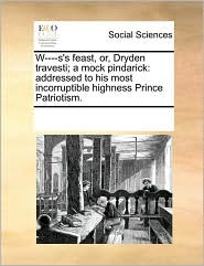 W----S's Feast, Or, Dryden Travesti; A Mock Pindarick: Addressed to His Most Incorruptible Highness Prince Patriotism.