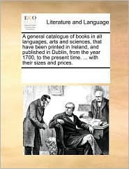 A general catalogue of books in all languages, arts and sciences, that have been printed in Ireland, and published in Dublin, from the year 1700, to the present time. . with their sizes and prices. - See Notes Multiple Contributors