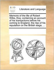 Memoirs of the life of Robert Wilks, Esq; containing an account of his transactions before his coming to England, the rise of his reputation on the British stage, ... - See Notes Multiple Contributors