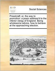 Priestcraft: or, the way to promotion: a poem address'd to the inferior clergy of England. Being wholesome advice, how to behave at the approaching election. - See Notes Multiple Contributors