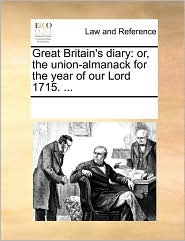 Great Britain's diary: or, the union-almanack for the year of our Lord 1715. ... - See Notes Multiple Contributors