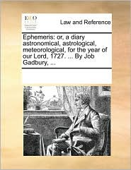 Ephemeris: or, a diary astronomical, astrological, meteorological, for the year of our Lord, 1727. ... By Job Gadbury, ... - See Notes Multiple Contributors