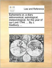 Ephemeris or, a diary astronomical, astrological, meteorological, for the year of our Lord 1744. ... By J. Gadbury, ... - See Notes Multiple Contributors
