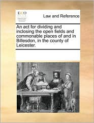 An act for dividing and inclosing the open fields and commonable places of and in Billesdon, in the county of Leicester. - See Notes Multiple Contributors