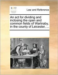 An Act For Dividing And Inclosing The Open And Common Fields Of Wartnaby, In The County Of Leicester, ...