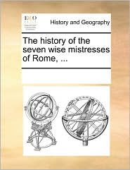 The history of the seven wise mistresses of Rome, ... - See Notes Multiple Contributors