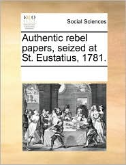 Authentic rebel papers, seized at St. Eustatius, 1781. - See Notes Multiple Contributors