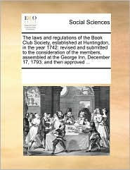 The laws and regulations of the Book Club Society, established at Huntingdon, in the year 1742: revised and submitted to the consideration of the members, assembled at the George Inn, December 17, 1793; and then approved ... - See Notes Multiple Contributors