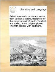 Select lessons in prose and verse, from various authors, designed for the improvement of youth. To which are added, a few original pieces. The fifth edition, with additions.