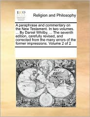 A Paraphrase And Commentary On The New Testament. In Two Volumes. ... By Daniel Whitby, ... The Seventh Edition, Carefully Revised