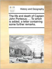 The Life And Death Of Captain John Porteous; ... To Which Is Added, A Letter Containing Some Further Remarks.