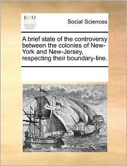 A brief state of the controversy between the colonies of New-York and New-Jersey, respecting their boundary-line.