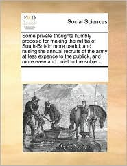Some private thoughts humbly propos'd for making the militia of South-Britain more useful; and raising the annual recruits of the army at less expence to the publick, and more ease and quiet to the subject. - See Notes Multiple Contributors