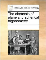 The elements of plane and spherical trigonometry.