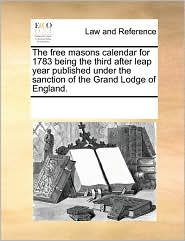 The free masons calendar for 1783 being the third after leap year published under the sanction of the Grand Lodge of England.