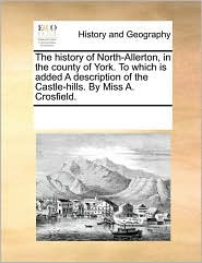 The history of North-Allerton, in the county of York. To which is added A description of the Castle-hills. By Miss A. Crosfield.