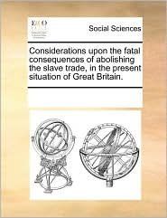 Considerations upon the fatal consequences of abolishing the slave trade, in the present situation of Great Britain.