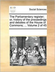 The Parliamentary Register; Or, History of the Proceedings and Debates of the House of Commons; ... Volume 2 of 45