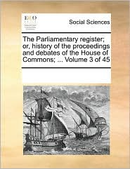The Parliamentary register; or, history of the proceedings and debates of the House of Commons; ... Volume 3 of 45 - See Notes Multiple Contributors