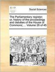 The Parliamentary register; or, history of the proceedings and debates of the House of Commons; ... Volume 26 of 45 - See Notes Multiple Contributors