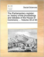 The Parliamentary register; or, history of the proceedings and debates of the House of Commons; ... Volume 30 of 45 - See Notes Multiple Contributors