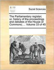 The Parliamentary register; or, history of the proceedings and debates of the House of Commons; ... Volume 33 of 45 - See Notes Multiple Contributors
