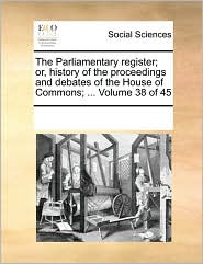 The Parliamentary register; or, history of the proceedings and debates of the House of Commons; ... Volume 38 of 45