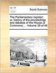 The Parliamentary register; or, history of the proceedings and debates of the House of Commons; ... Volume 39 of 45 - See Notes Multiple Contributors