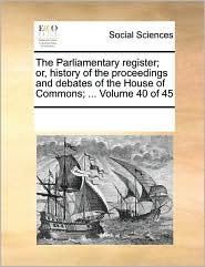 The Parliamentary register; or, history of the proceedings and debates of the House of Commons; ... Volume 40 of 45