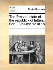 The Present state of the republick of letters. For ... Volume 12 of 18