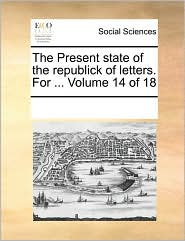 The Present state of the republick of letters. For ... Volume 14 of 18