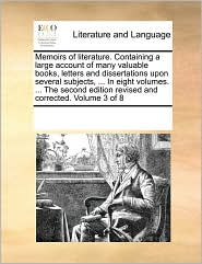 Memoirs of literature. Containing a large account of many valuable books, letters and dissertations upon several subjects, ... In eight volumes. ... The second edition revised and corrected. Volume 3 of 8 - See Notes Multiple Contributors