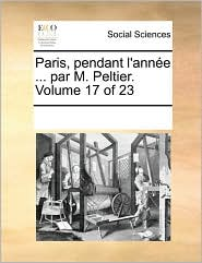 Paris, pendant l'ann e ... par M. Peltier. Volume 17 of 23 - See Notes Multiple Contributors