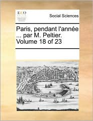 Paris, pendant l'ann e ... par M. Peltier. Volume 18 of 23 - See Notes Multiple Contributors