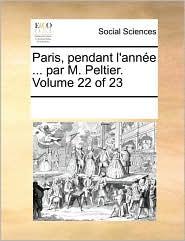 Paris, pendant l'ann e ... par M. Peltier. Volume 22 of 23